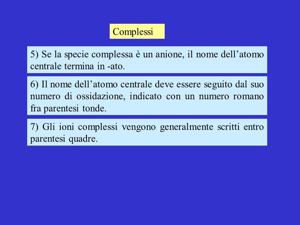 Complessi 5) Se la specie complessa è un anione, il nome dell'atomo centrale termina in -ato.