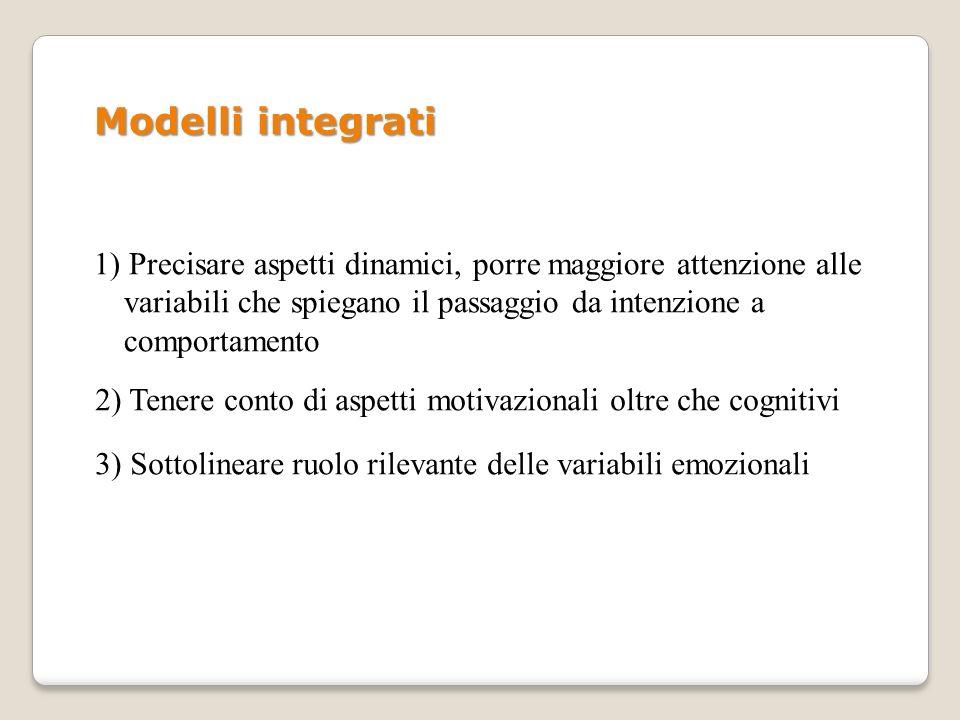 Modelli integrati 1) Precisare aspetti dinamici, porre maggiore attenzione alle variabili che spiegano il passaggio da intenzione a comportamento.