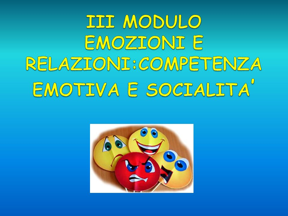 III MODULO EMOZIONI E RELAZIONI:COMPETENZA EMOTIVA E SOCIALITA'