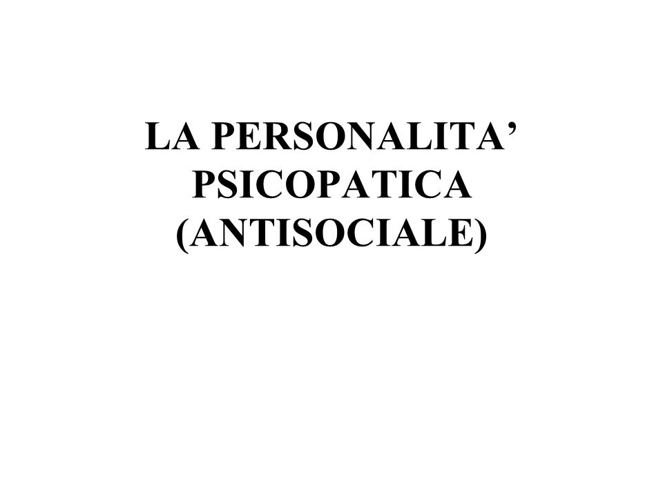 LA PERSONALITA' PSICOPATICA (ANTISOCIALE)