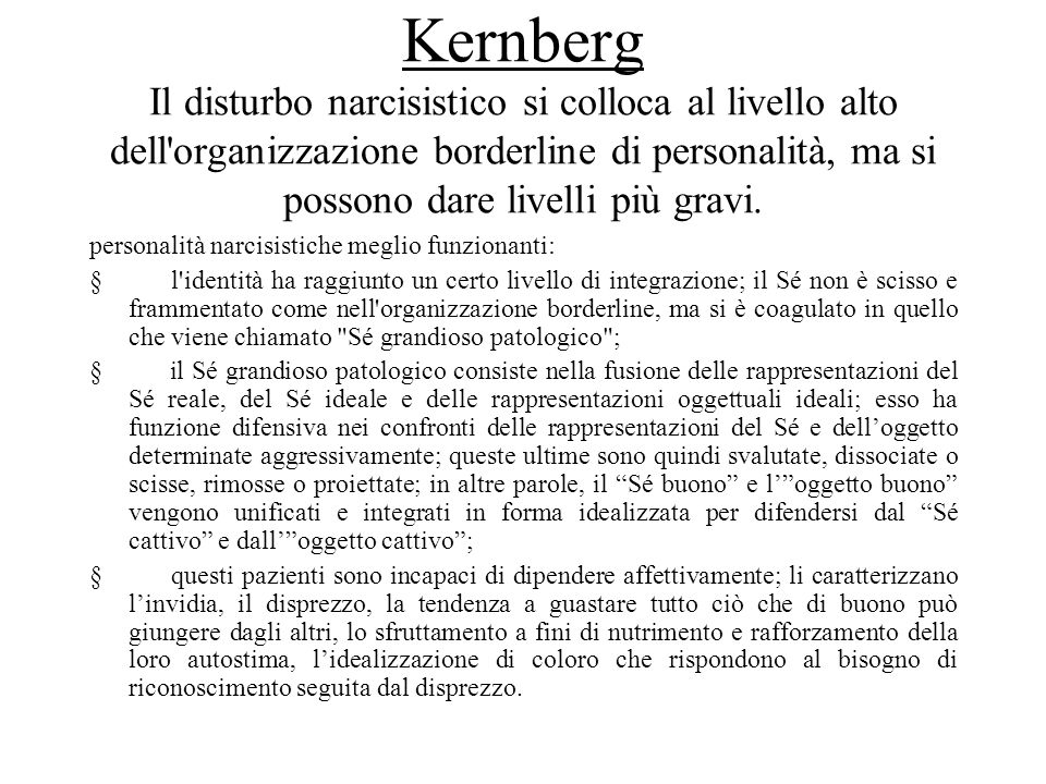 Kernberg Il disturbo narcisistico si colloca al livello alto dell organizzazione borderline di personalità, ma si possono dare livelli più gravi.