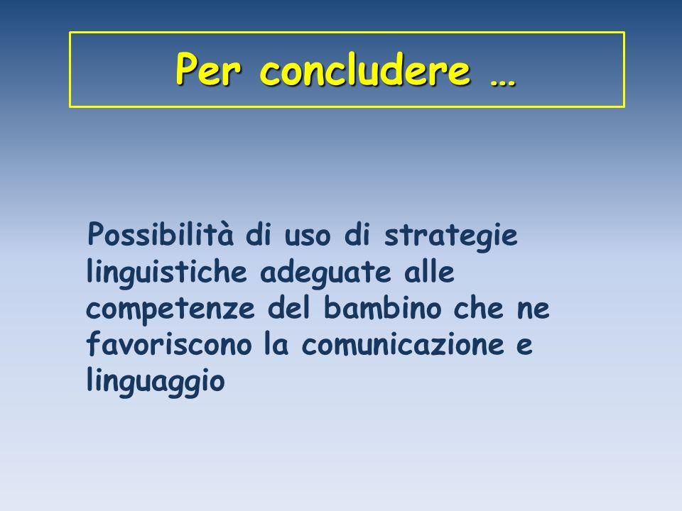 Per concludere … Possibilità di uso di strategie linguistiche adeguate alle competenze del bambino che ne favoriscono la comunicazione e linguaggio.