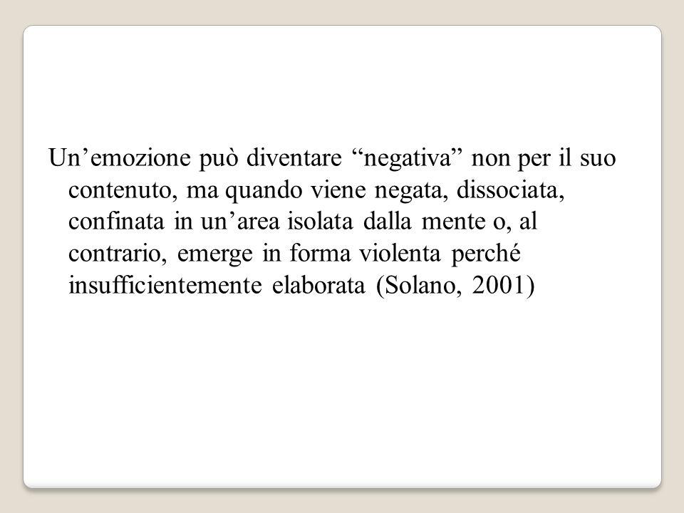 Un'emozione può diventare negativa non per il suo contenuto, ma quando viene negata, dissociata, confinata in un'area isolata dalla mente o, al contrario, emerge in forma violenta perché insufficientemente elaborata (Solano, 2001)