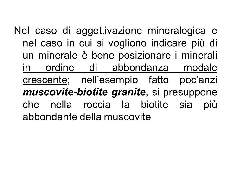 Nel caso di aggettivazione mineralogica e nel caso in cui si vogliono indicare più di un minerale è bene posizionare i minerali in ordine di abbondanza modale crescente; nell'esempio fatto poc'anzi muscovite-biotite granite, si presuppone che nella roccia la biotite sia più abbondante della muscovite