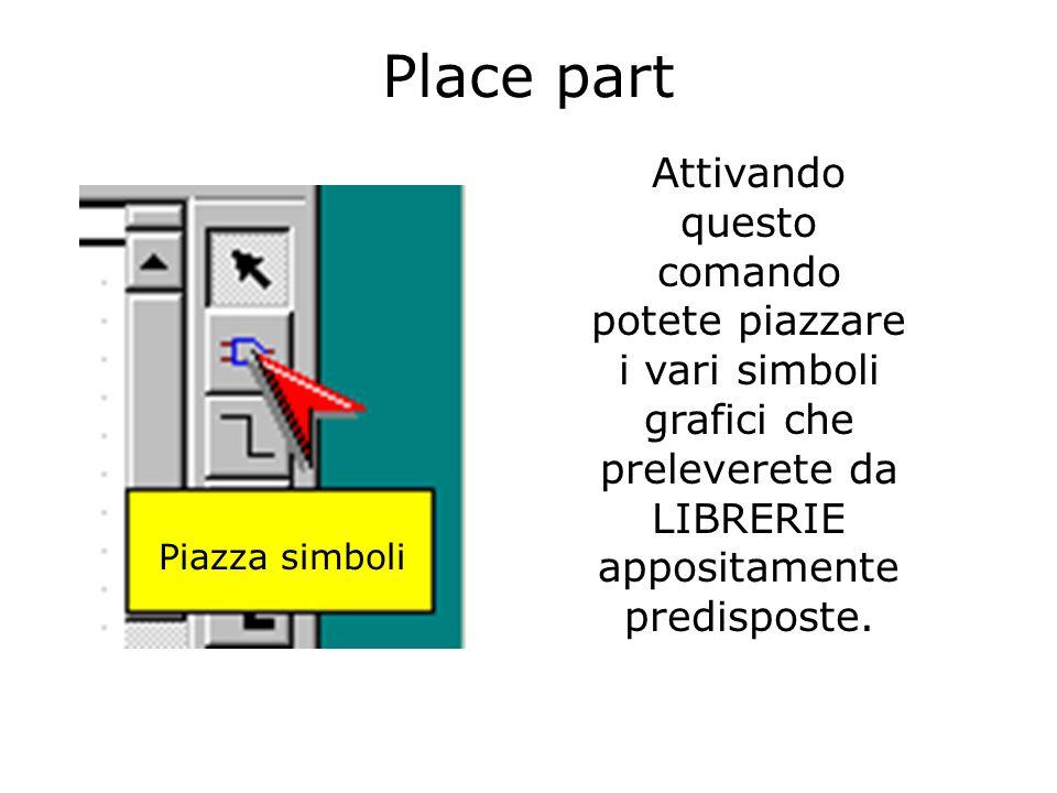 Place part Attivando questo comando potete piazzare i vari simboli grafici che preleverete da LIBRERIE appositamente predisposte.