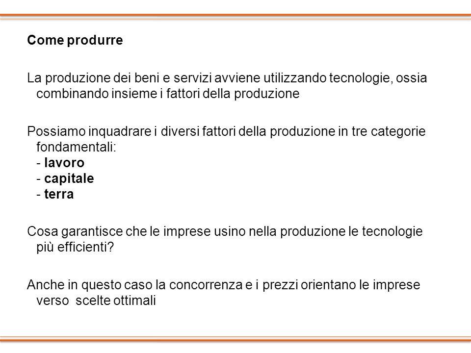 Come produrre La produzione dei beni e servizi avviene utilizzando tecnologie, ossia combinando insieme i fattori della produzione.