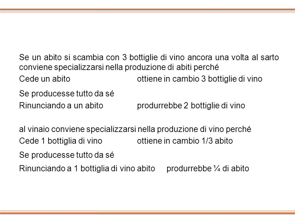 Se un abito si scambia con 3 bottiglie di vino ancora una volta al sarto conviene specializzarsi nella produzione di abiti perché Cede un abito ottiene in cambio 3 bottiglie di vino Se producesse tutto da sé Rinunciando a un abito produrrebbe 2 bottiglie di vino al vinaio conviene specializzarsi nella produzione di vino perché Cede 1 bottiglia di vino ottiene in cambio 1/3 abito Rinunciando a 1 bottiglia di vino abito produrrebbe ¼ di abito