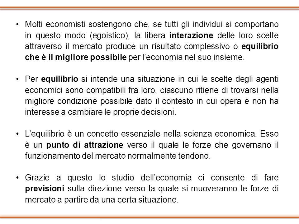 Molti economisti sostengono che, se tutti gli individui si comportano in questo modo (egoistico), la libera interazione delle loro scelte attraverso il mercato produce un risultato complessivo o equilibrio che è il migliore possibile per l'economia nel suo insieme.