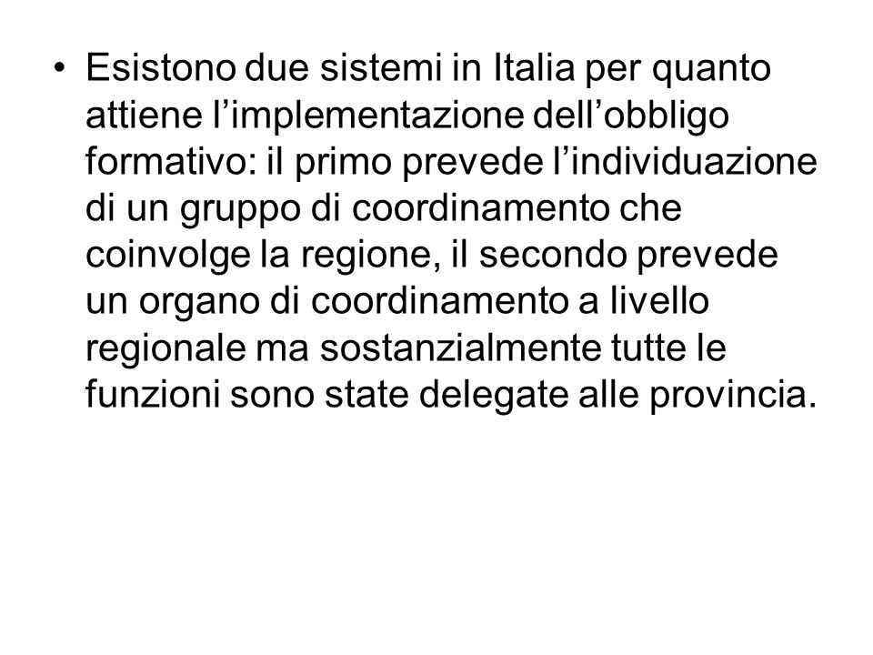 Esistono due sistemi in Italia per quanto attiene l'implementazione dell'obbligo formativo: il primo prevede l'individuazione di un gruppo di coordinamento che coinvolge la regione, il secondo prevede un organo di coordinamento a livello regionale ma sostanzialmente tutte le funzioni sono state delegate alle provincia.