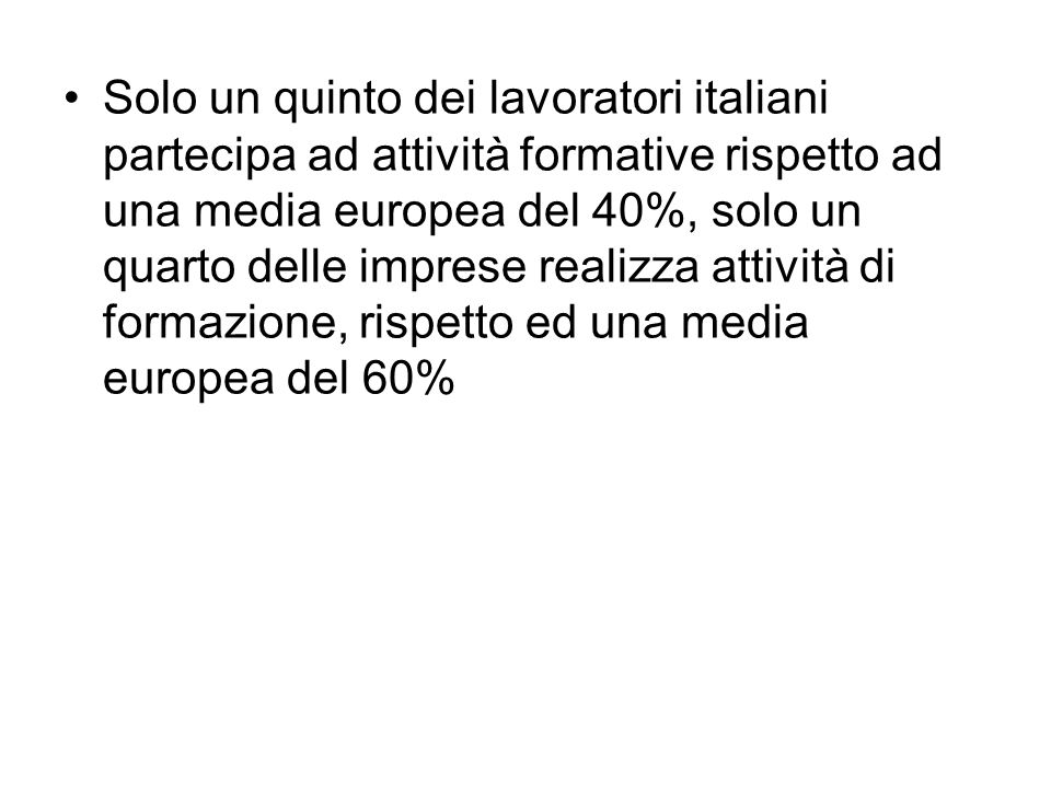Solo un quinto dei lavoratori italiani partecipa ad attività formative rispetto ad una media europea del 40%, solo un quarto delle imprese realizza attività di formazione, rispetto ed una media europea del 60%