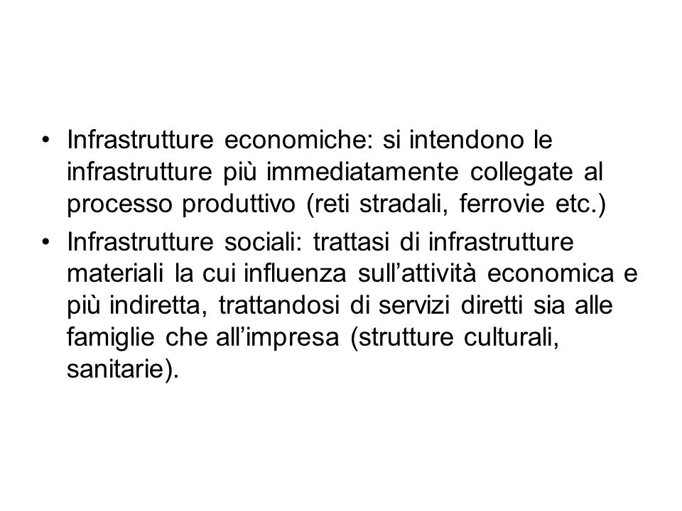 Infrastrutture economiche: si intendono le infrastrutture più immediatamente collegate al processo produttivo (reti stradali, ferrovie etc.)