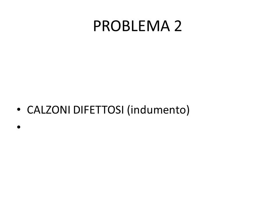 PROBLEMA 2 CALZONI DIFETTOSI (indumento)
