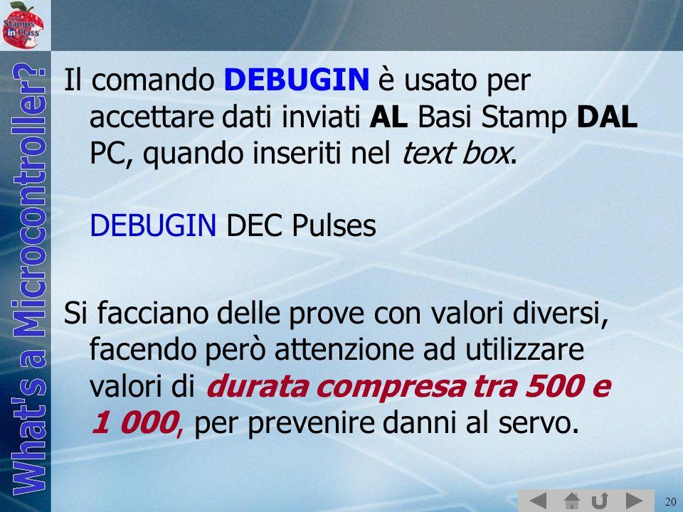 Il comando DEBUGIN è usato per accettare dati inviati AL Basi Stamp DAL PC, quando inseriti nel text box. DEBUGIN DEC Pulses