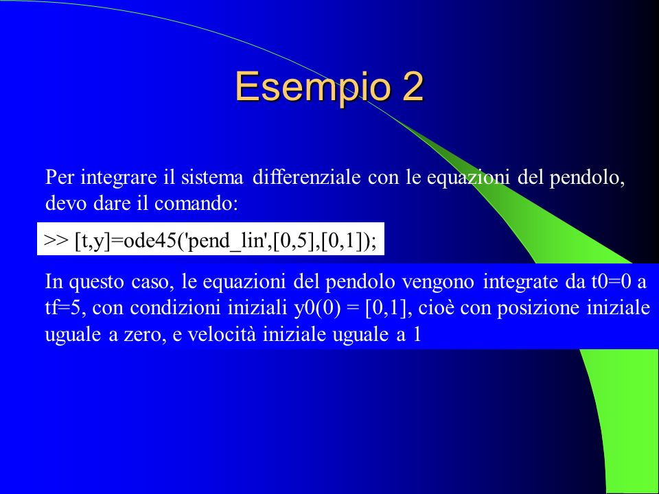 Esempio 2Per integrare il sistema differenziale con le equazioni del pendolo, devo dare il comando: