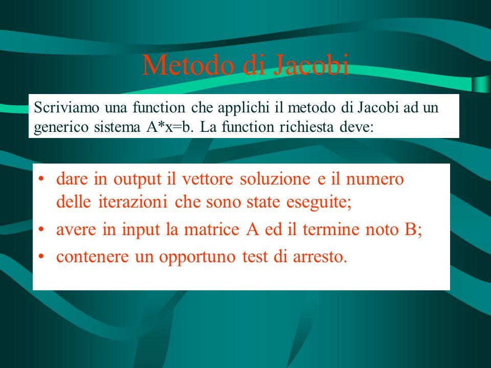 Metodo di Jacobi Scriviamo una function che applichi il metodo di Jacobi ad un generico sistema A*x=b. La function richiesta deve: