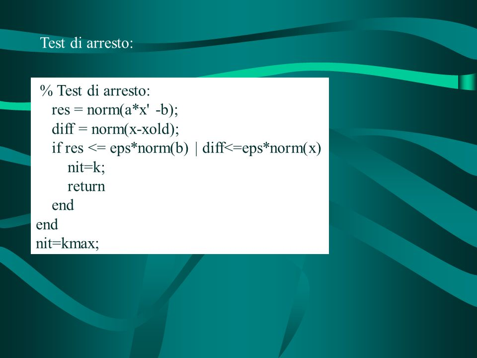 Test di arresto: % Test di arresto: res = norm(a*x -b); diff = norm(x-xold); if res <= eps*norm(b) | diff<=eps*norm(x)