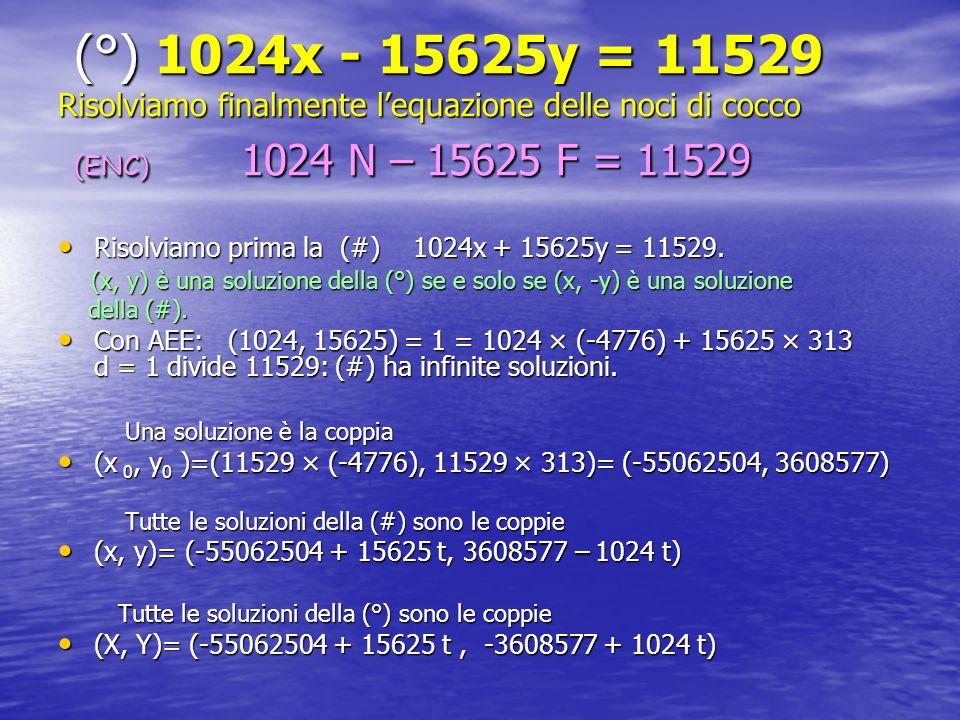 (°) 1024x - 15625y = 11529 Risolviamo finalmente l'equazione delle noci di cocco (ENC) 1024 N – 15625 F = 11529