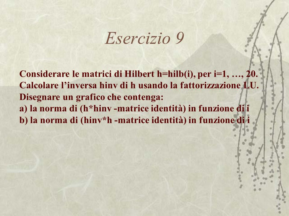 Esercizio 9 Considerare le matrici di Hilbert h=hilb(i), per i=1, …, 20. Calcolare l'inversa hinv di h usando la fattorizzazione LU.