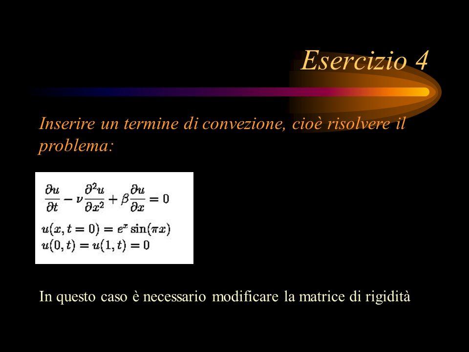 Esercizio 4 Inserire un termine di convezione, cioè risolvere il problema: In questo caso è necessario modificare la matrice di rigidità.