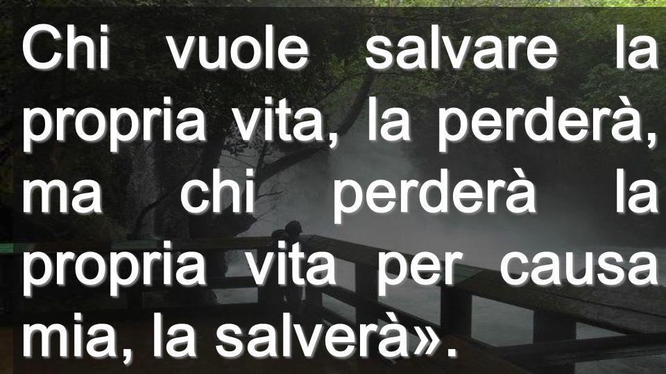 Chi vuole salvare la propria vita, la perderà, ma chi perderà la propria vita per causa mia, la salverà».