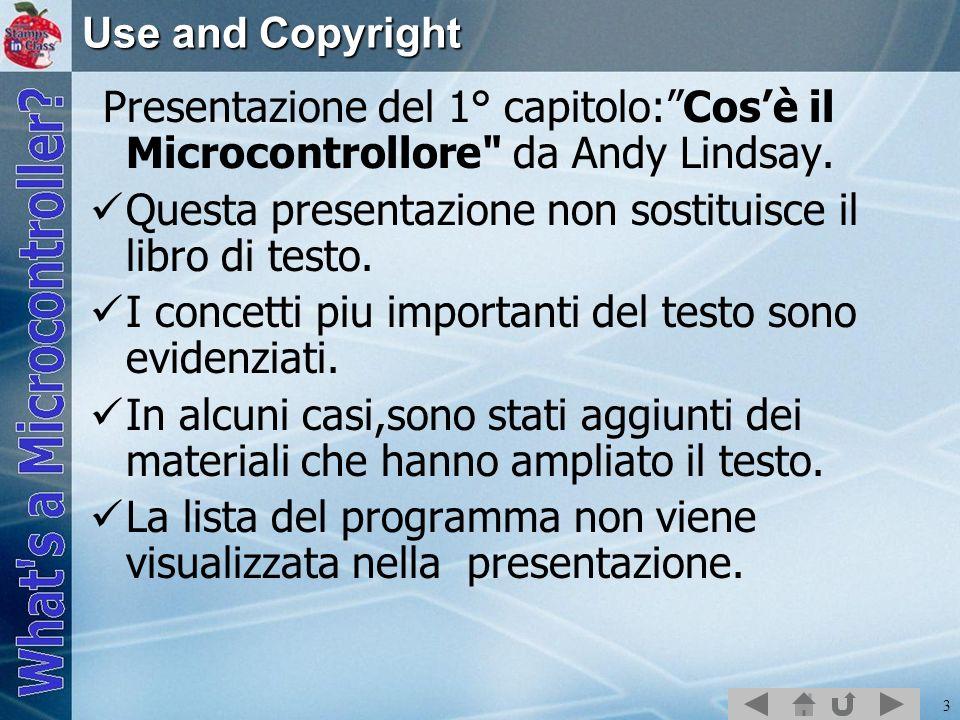 Use and Copyright Presentazione del 1° capitolo: Cos'è il Microcontrollore da Andy Lindsay. Questa presentazione non sostituisce il libro di testo.