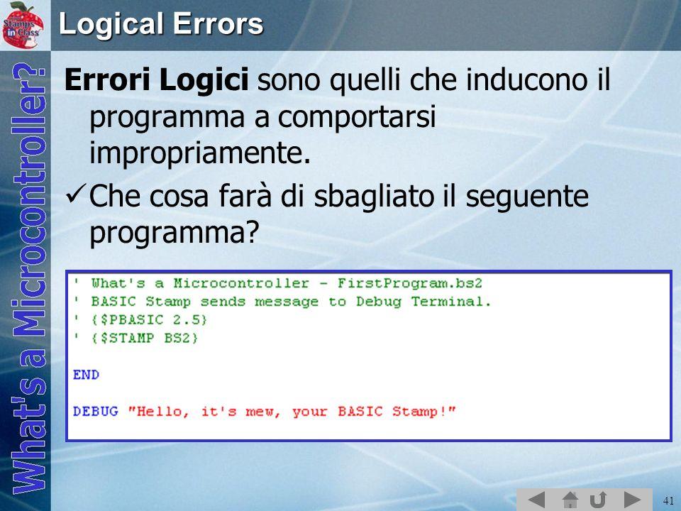 Logical Errors Errori Logici sono quelli che inducono il programma a comportarsi impropriamente.
