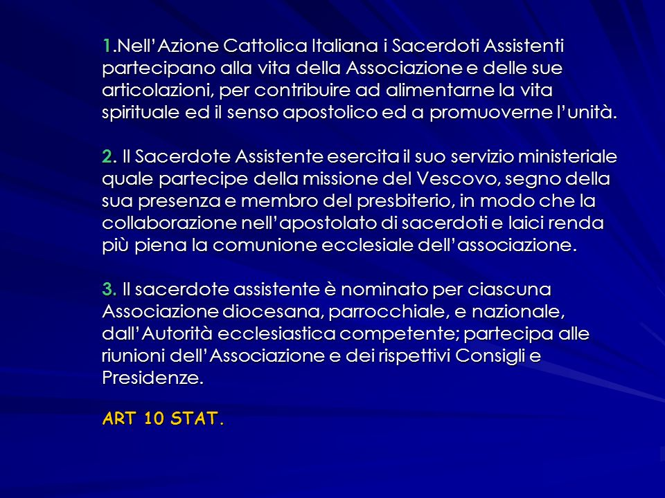 1.Nell'Azione Cattolica Italiana i Sacerdoti Assistenti partecipano alla vita della Associazione e delle sue articolazioni, per contribuire ad alimentarne la vita spirituale ed il senso apostolico ed a promuoverne l'unità.