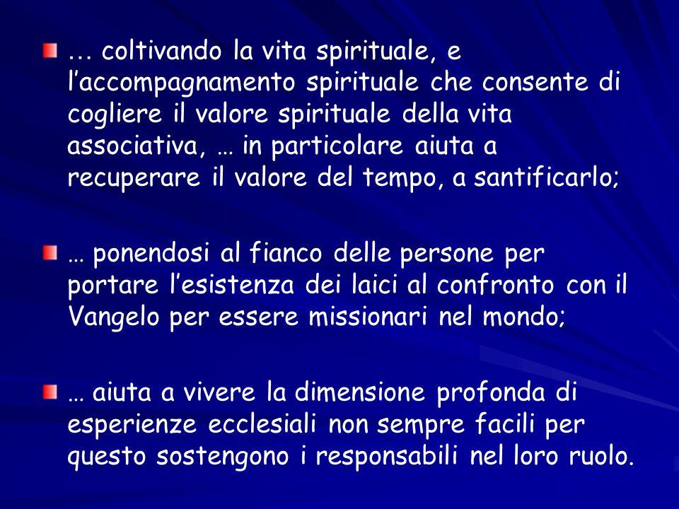 … coltivando la vita spirituale, e l'accompagnamento spirituale che consente di cogliere il valore spirituale della vita associativa, … in particolare aiuta a recuperare il valore del tempo, a santificarlo;