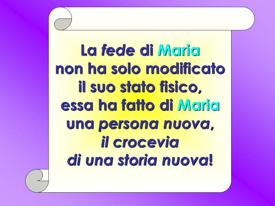 La fede di Maria non ha solo modificato il suo stato fisico, essa ha fatto di Maria una persona nuova, il crocevia di una storia nuova!