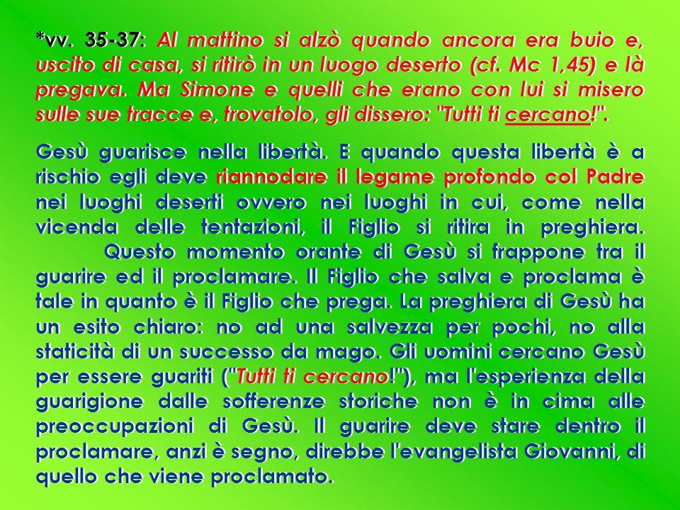 *vv. 35-37: Al mattino si alzò quando ancora era buio e, uscito di casa, si ritirò in un luogo deserto (cf. Mc 1,45) e là pregava. Ma Simone e quelli che erano con lui si misero sulle sue tracce e, trovatolo, gli dissero: Tutti ti cercano! .
