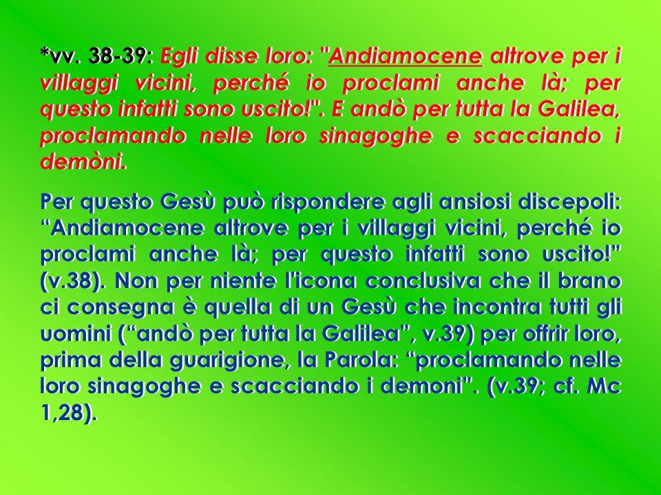 *vv. 38-39: Egli disse loro: Andiamocene altrove per i villaggi vicini, perché io proclami anche là; per questo infatti sono uscito! . E andò per tutta la Galilea, proclamando nelle loro sinagoghe e scacciando i demòni.