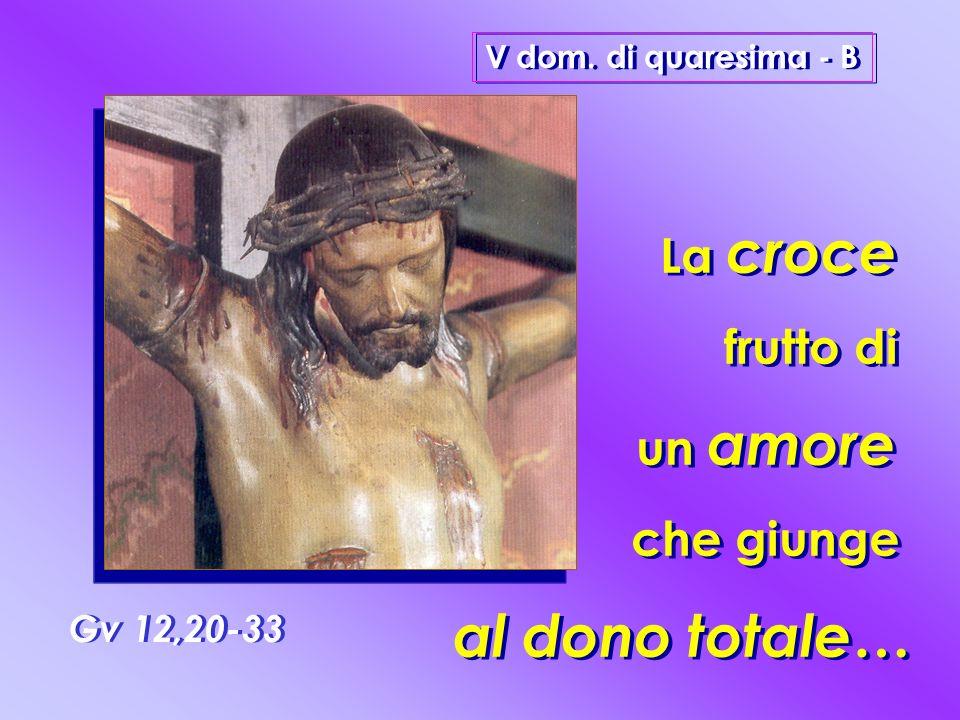 al dono totale… La croce frutto di un amore che giunge Gv 12,20-33