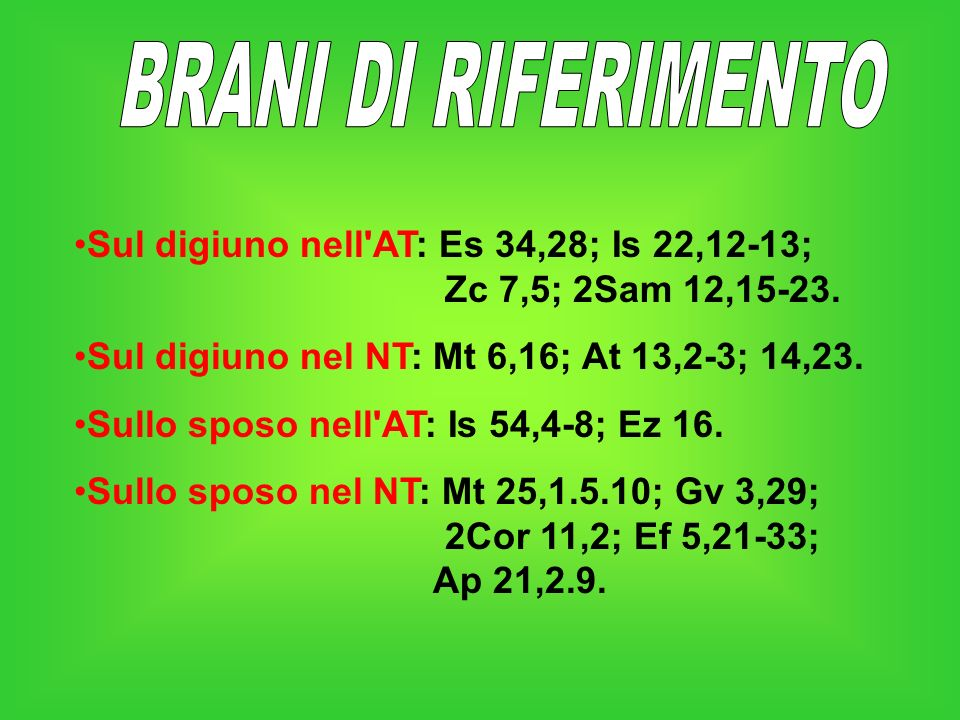BRANI DI RIFERIMENTO Sul digiuno nell AT: Es 34,28; Is 22,12-13; Zc 7,5; 2Sam 12,15-23.