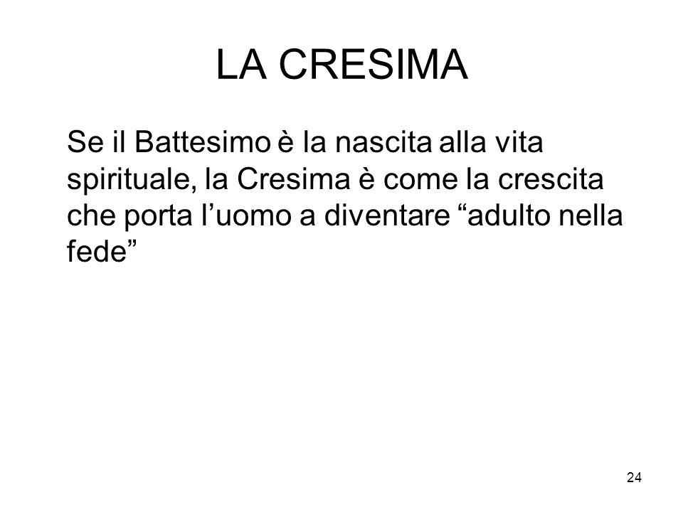 LA CRESIMA Se il Battesimo è la nascita alla vita spirituale, la Cresima è come la crescita che porta l'uomo a diventare adulto nella fede