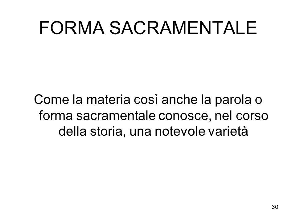 FORMA SACRAMENTALE Come la materia così anche la parola o forma sacramentale conosce, nel corso della storia, una notevole varietà.