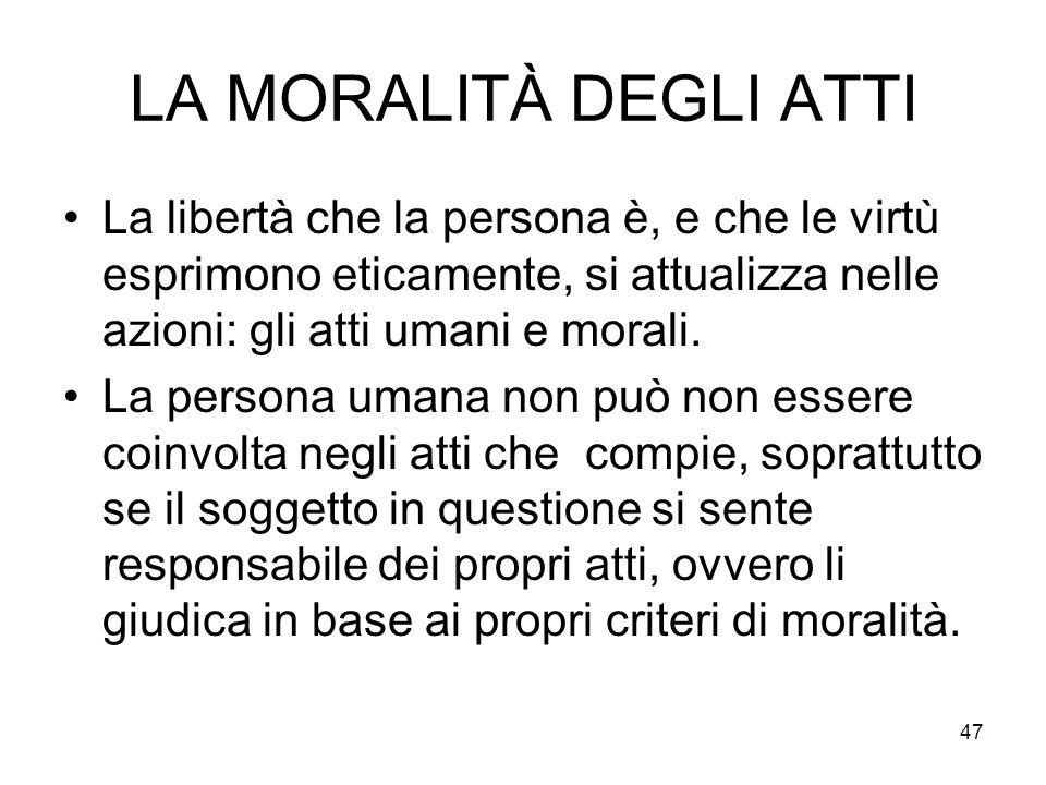 LA MORALITÀ DEGLI ATTI La libertà che la persona è, e che le virtù esprimono eticamente, si attualizza nelle azioni: gli atti umani e morali.