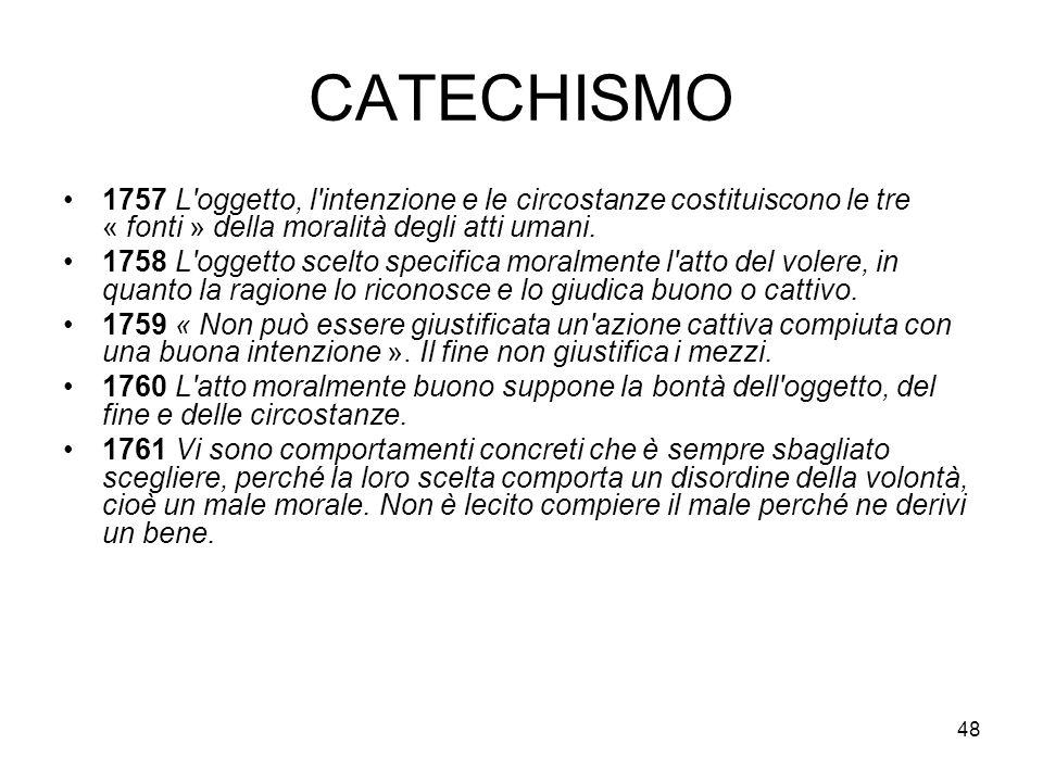 CATECHISMO 1757 L oggetto, l intenzione e le circostanze costituiscono le tre « fonti » della moralità degli atti umani.