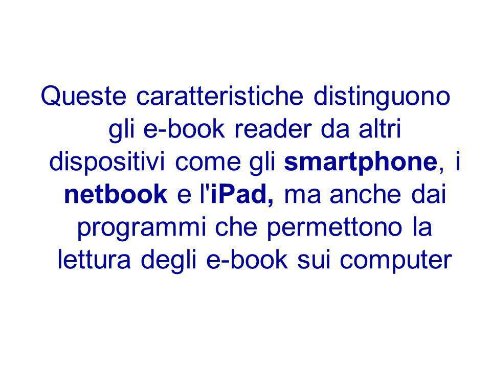 Queste caratteristiche distinguono gli e-book reader da altri dispositivi come gli smartphone, i netbook e l iPad, ma anche dai programmi che permettono la lettura degli e-book sui computer