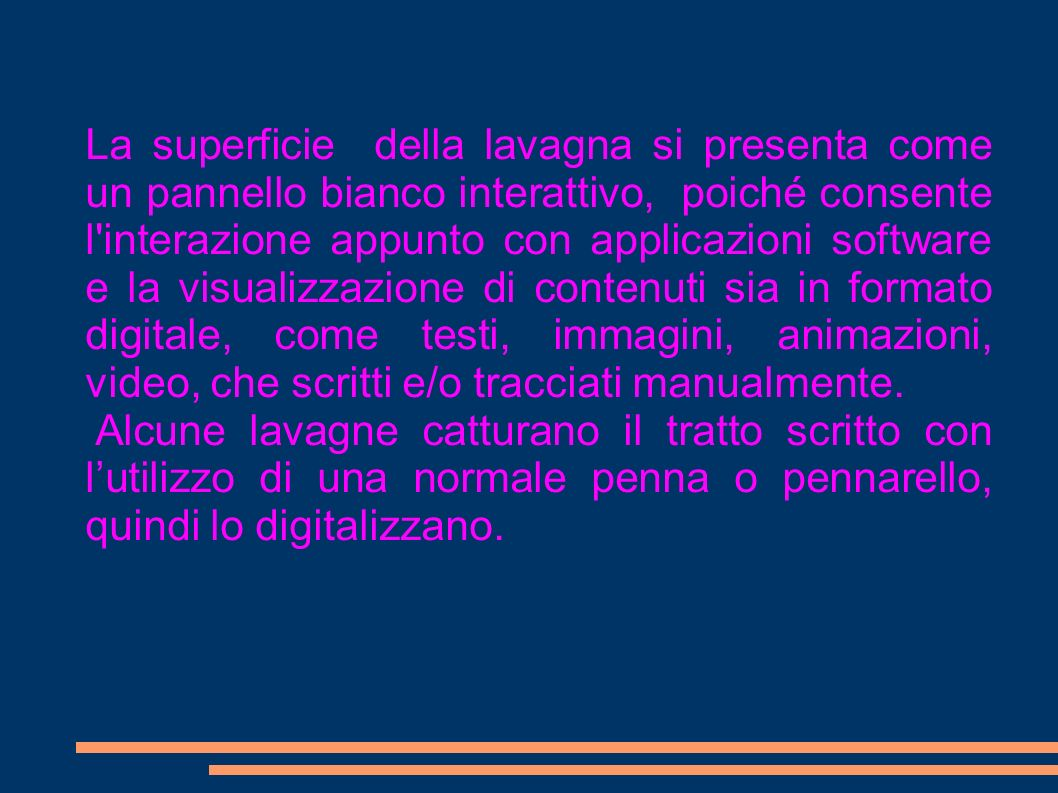 La superficie della lavagna si presenta come un pannello bianco interattivo, poiché consente l interazione appunto con applicazioni software e la visualizzazione di contenuti sia in formato digitale, come testi, immagini, animazioni, video, che scritti e/o tracciati manualmente.