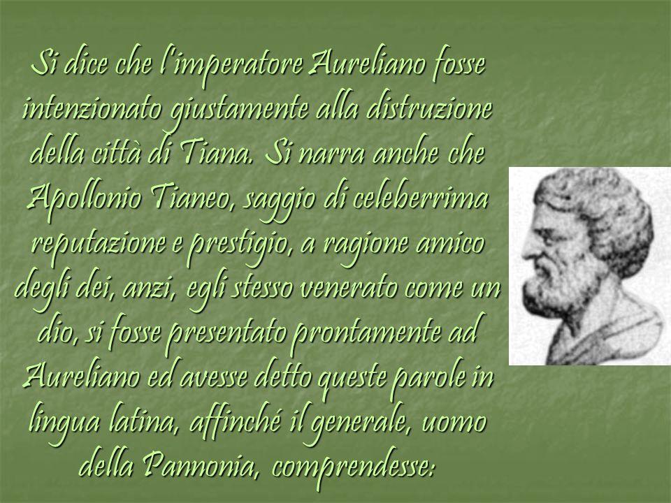 Si dice che l'imperatore Aureliano fosse intenzionato giustamente alla distruzione della città di Tiana.