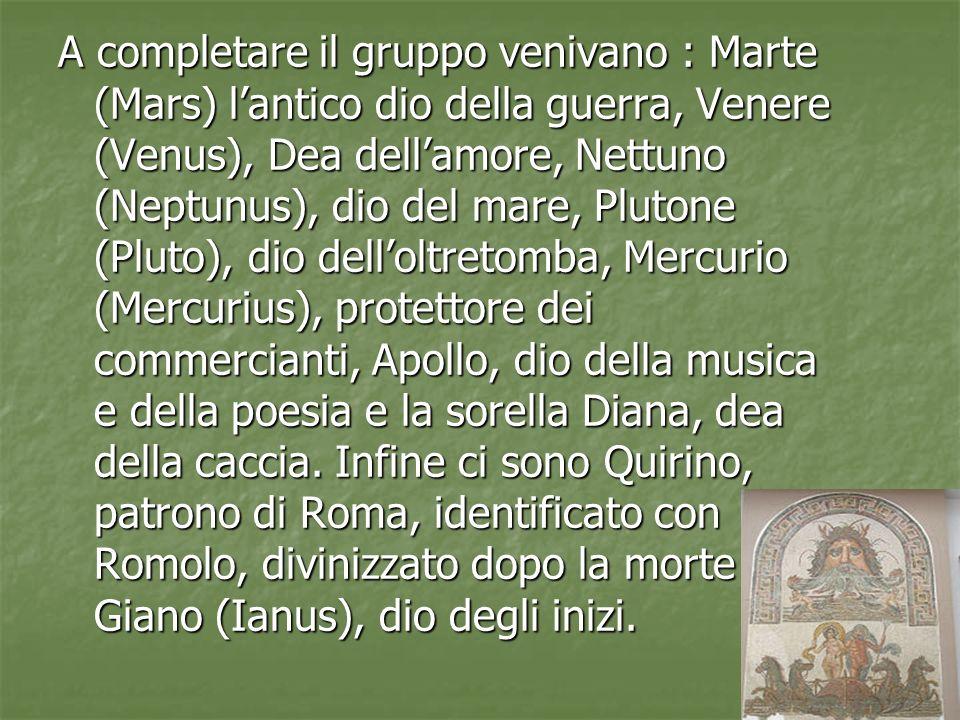 A completare il gruppo venivano : Marte (Mars) l'antico dio della guerra, Venere (Venus), Dea dell'amore, Nettuno (Neptunus), dio del mare, Plutone (Pluto), dio dell'oltretomba, Mercurio (Mercurius), protettore dei commercianti, Apollo, dio della musica e della poesia e la sorella Diana, dea della caccia.