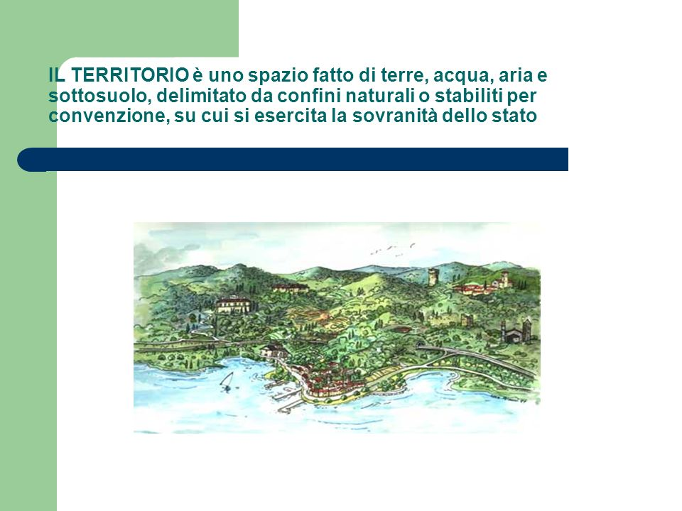 IL TERRITORIO è uno spazio fatto di terre, acqua, aria e sottosuolo, delimitato da confini naturali o stabiliti per convenzione, su cui si esercita la sovranità dello stato
