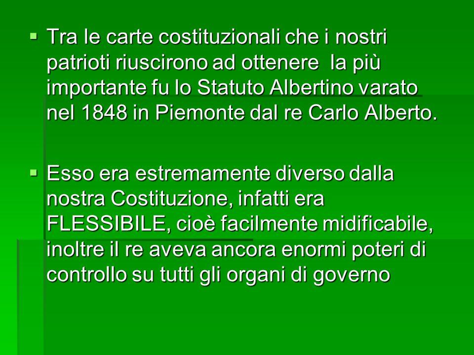 Tra le carte costituzionali che i nostri patrioti riuscirono ad ottenere la più importante fu lo Statuto Albertino varato nel 1848 in Piemonte dal re Carlo Alberto.