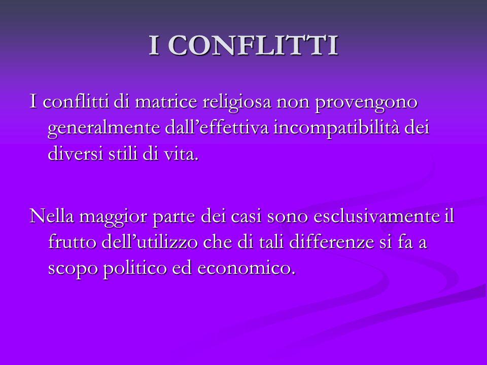 I CONFLITTI I conflitti di matrice religiosa non provengono generalmente dall'effettiva incompatibilità dei diversi stili di vita.