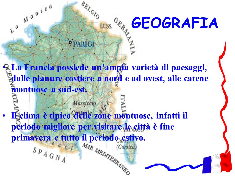 GEOGRAFIALa Francia possiede un'ampia varietà di paesaggi, dalle pianure costiere a nord e ad ovest, alle catene montuose a sud-est.
