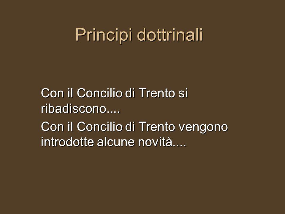 Principi dottrinali Con il Concilio di Trento si ribadiscono....