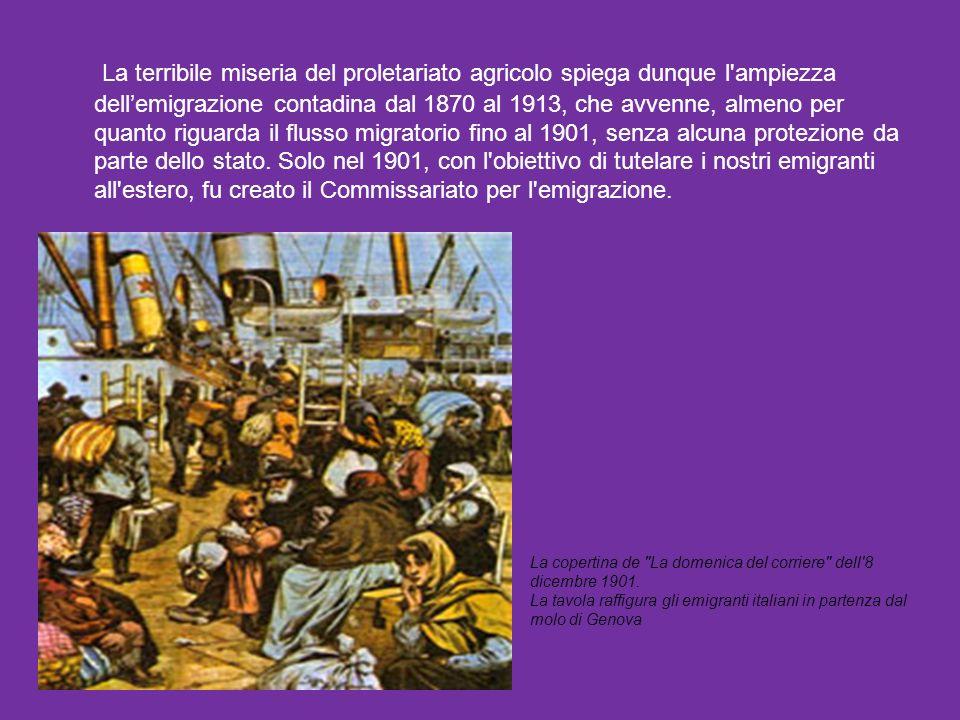 La terribile miseria del proletariato agricolo spiega dunque l ampiezza dell'emigrazione contadina dal 1870 al 1913, che avvenne, almeno per quanto riguarda il flusso migratorio fino al 1901, senza alcuna protezione da parte dello stato. Solo nel 1901, con l obiettivo di tutelare i nostri emigranti all estero, fu creato il Commissariato per l emigrazione.