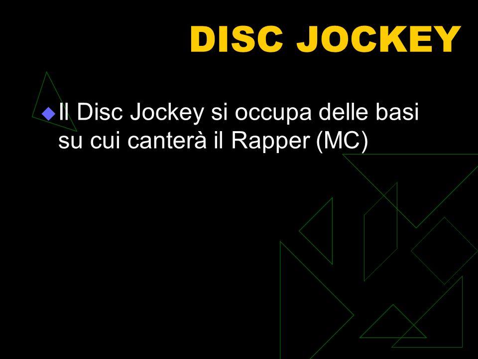 DISC JOCKEY Il Disc Jockey si occupa delle basi su cui canterà il Rapper (MC)