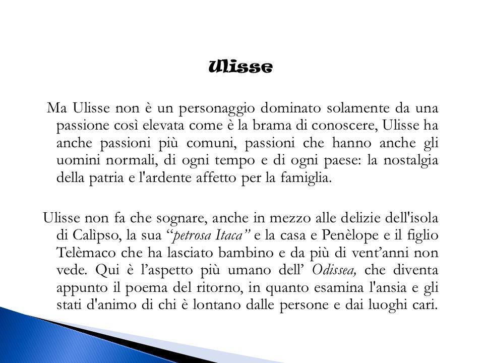 Ulisse Ma Ulisse non è un personaggio dominato solamente da una passione così elevata come è la brama di conoscere, Ulisse ha anche passioni più comuni, passioni che hanno anche gli uomini normali, di ogni tempo e di ogni paese: la nostalgia della patria e l ardente affetto per la famiglia.