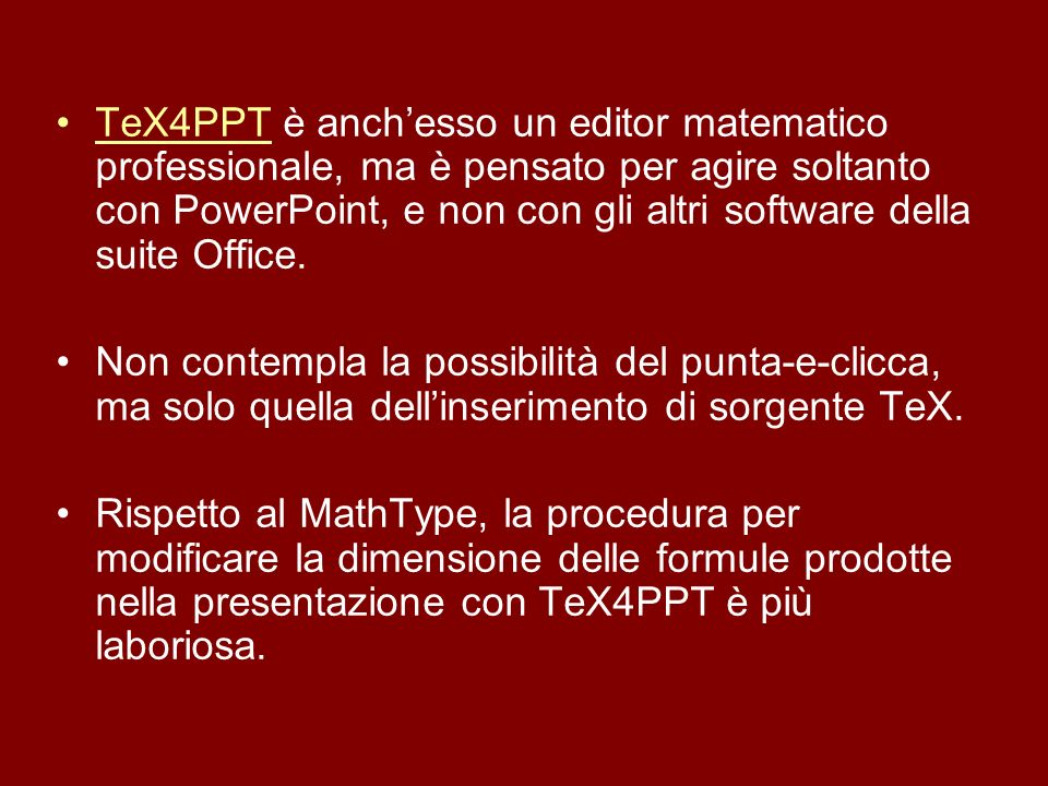 TeX4PPT è anch'esso un editor matematico professionale, ma è pensato per agire soltanto con PowerPoint, e non con gli altri software della suite Office.